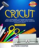 Cricut: 5 books in 1: Cricut For Beginners + Maker Guide + Accessories and Materials + Design Space + Project Ideas. A Complete Guide To Master Your Cutting Machine And Transform Your Ideas To Reality