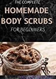 THE COMPLETE HOMEMADE BODY SCRUBS FOR BEGINNERS : How To Make Your Organic Body And Face Scrubs For Smooth, Soft And Youthful Skin. This Book Includes: 'Body Butter Recipes' And 'Body Scrubs')