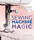 Sewing Machine Magic: Make the Most of Your Machine--Demystify Presser Feet and Other Accessories * Tips and Tricks for Smooth Sewing * 10 Easy, Creative Projects