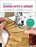 First Time Sewing with a Serger: The Absolute Beginner's Guide--Learn By Doing * Step-by-Step Basics + 9 Projects (First Time, 8)