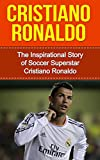 Cristiano Ronaldo: The Inspirational Story of Soccer (Football) Superstar Cristiano Ronaldo (Cristiano Ronaldo Unauthorized Biography, Portugal, Manchester United, Real Madrid, Champions League)
